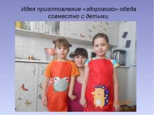 Идея приготовление «здорового» обеда совместно с детьми.