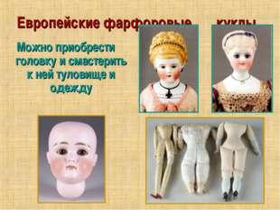 Европейские фарфоровые куклы Можно приобрести головку и смастерить к ней туло