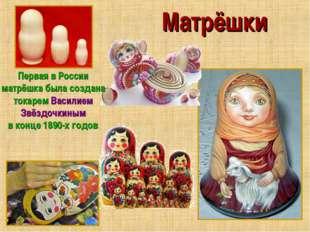 Матрёшки Первая в России матрёшка была создана токарем Василием Звёздочкиным