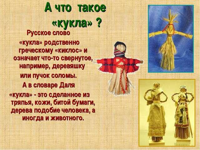 А что такое «кукла» ? Русское слово «кукла» родственно греческому «киклос» и...