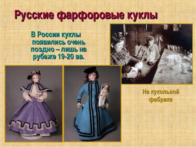 Русские фарфоровые куклы В России куклы появились очень поздно – лишь на рубе...