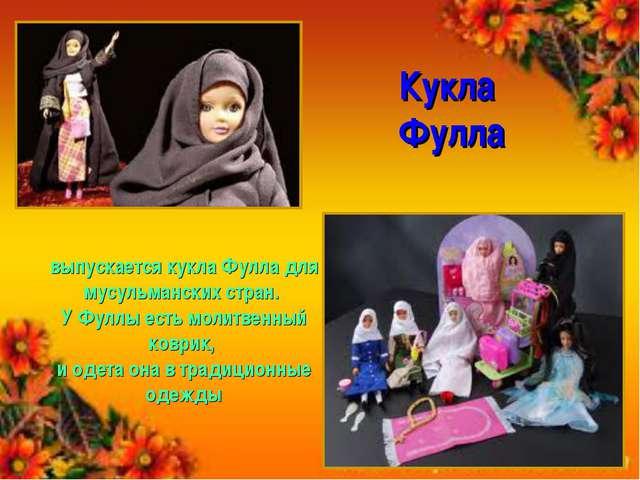 Кукла Фулла выпускается кукла Фулла для мусульманских стран. У Фуллы есть мол...