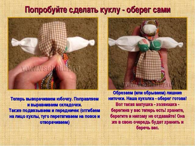 Попробуйте сделать куклу - оберег сами Теперь выворачиваем юбочку. Поправляем...