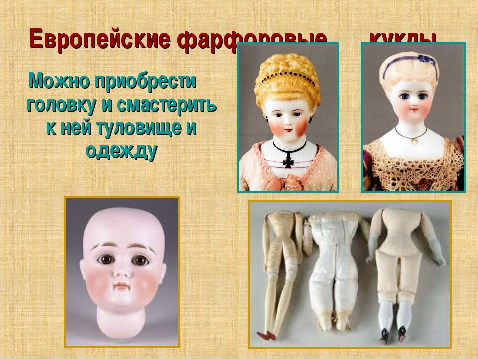 Европейские фарфоровые куклы Можно приобрести головку и смастерить к ней туло...