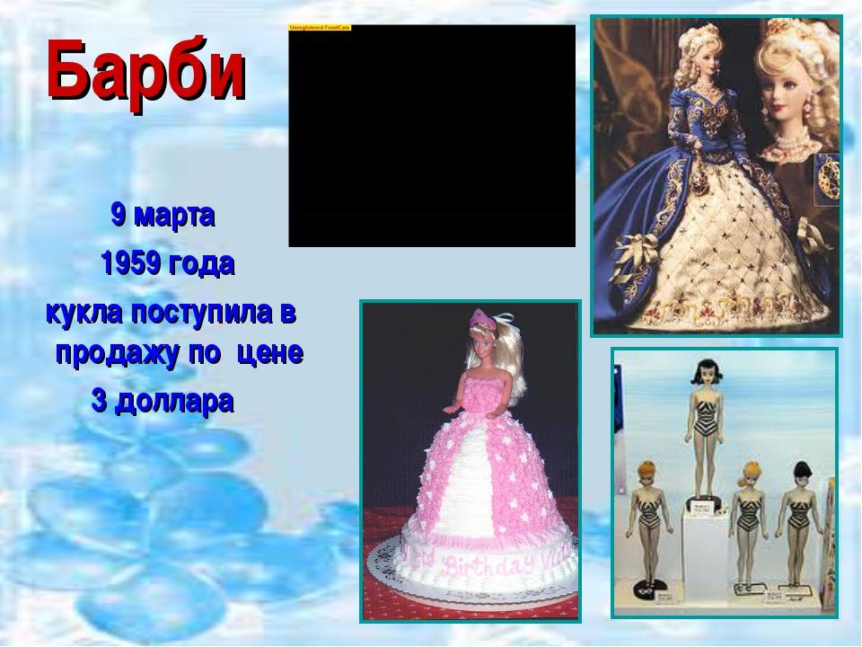 Барби 9 марта 1959 года кукла поступила в продажу по цене 3 доллара