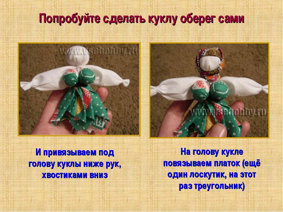 Попробуйте сделать куклу оберег сами И привязываем под голову куклы ниже рук,...
