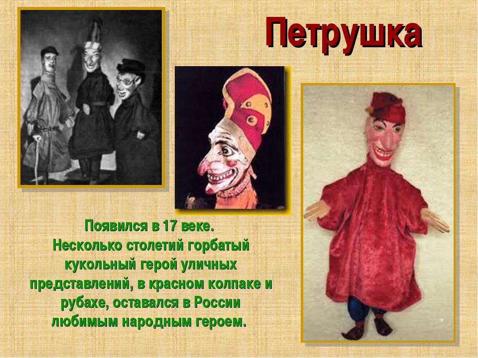 Петрушка Появился в 17 веке. Несколько столетий горбатый кукольный герой улич...