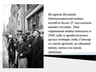 Во время Великой Отечественной войны погибло более 27 миллионов наших человек