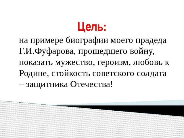 Цель: на примере биографии моего прадеда Г.И.Фуфарова, прошедшего войну, пока...