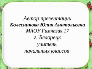 Автор презентации Колесникова Юлия Анатольевна МАОУ Гимназия 17 г. Белорецк у