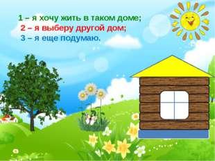 . 1 – я хочу жить в таком доме; 2 – я выберу другой дом; 3 – я еще подумаю.