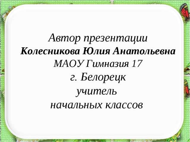 Автор презентации Колесникова Юлия Анатольевна МАОУ Гимназия 17 г. Белорецк у...