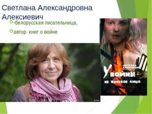 Светлана Александровна Алексиевич -белорусская писательница, автор книг о войне