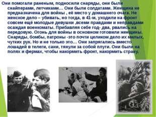 Они помогали раненым, подносили снаряды, они были снайперами, летчиками… Они