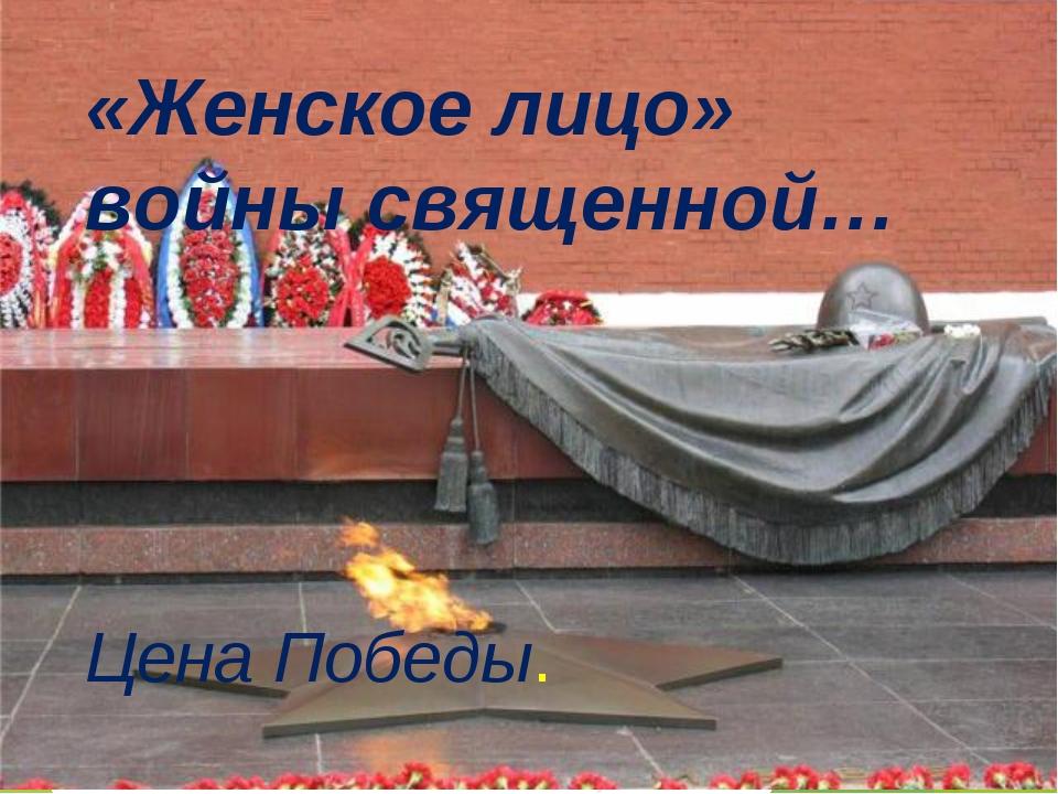 «Женское лицо» войны священной… Цена Победы.