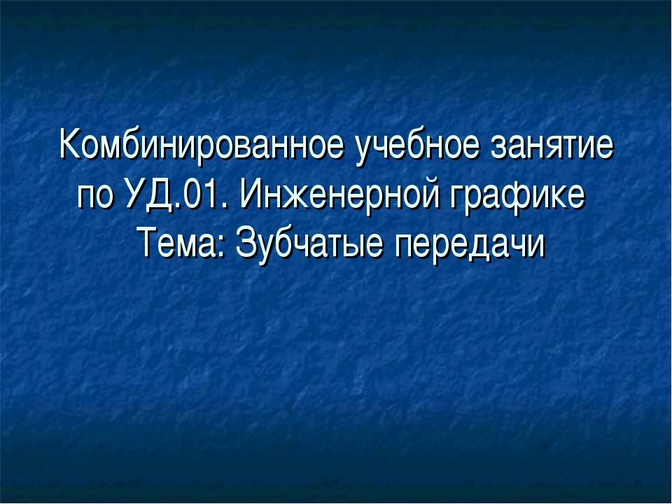 Комбинированное учебное занятие по УД.01. Инженерной графике Тема: Зубчатые п...