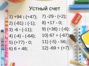 Устный счет 1) +94 : (+47); 2) (-81) : (-1); 3) -6 · (-11); 4) (-4) - (-64);