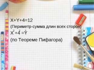 X+Y+4=12 (Периметр-сумма длин всех сторон) X +4 =Y (по Теореме Пифагора) 2 2 2