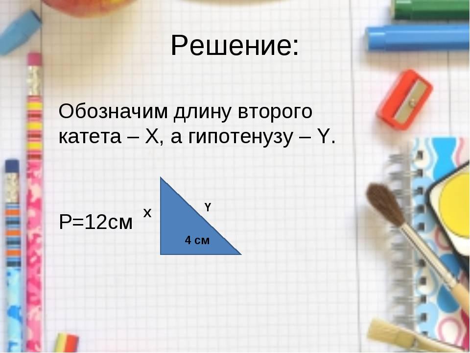 Решение: Обозначим длину второго катета – Х, а гипотенузу – Y. P=12см 4 см Х Y