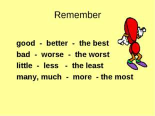 Remember good - better - the best bad - worse - the worst little - less - the