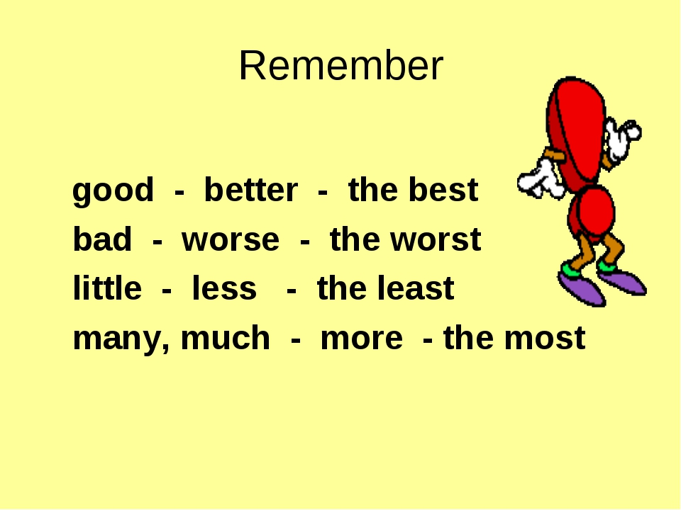 Remember good - better - the best bad - worse - the worst little - less - the...