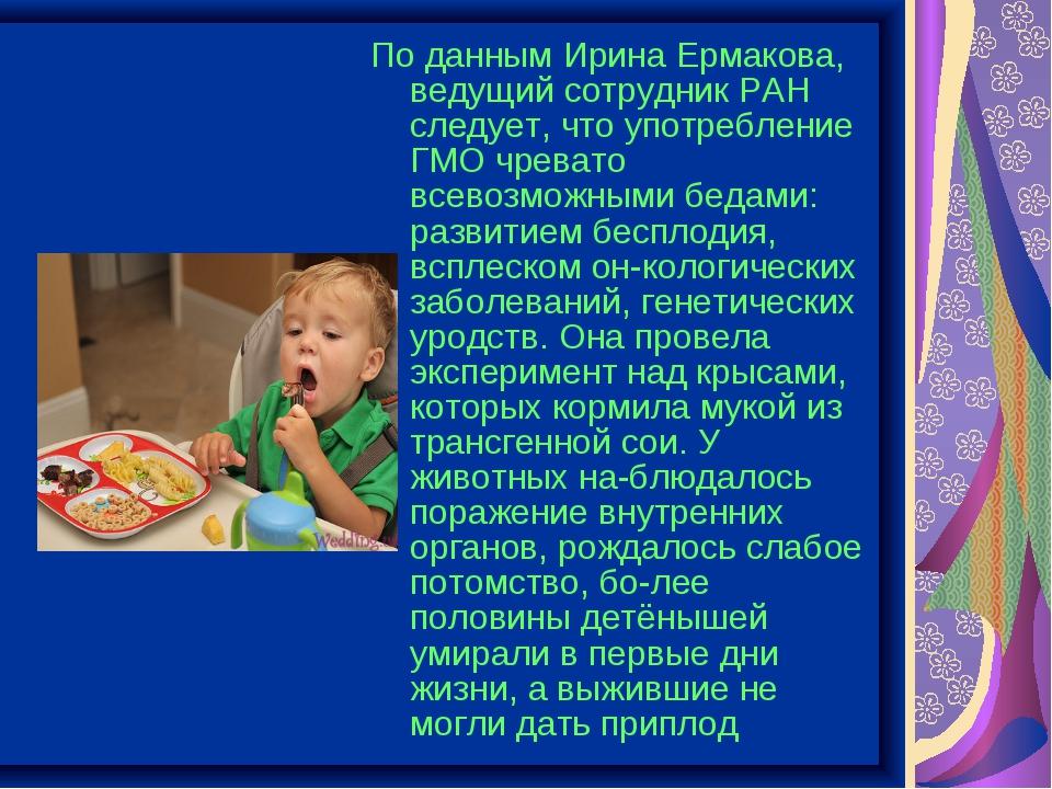 По данным Ирина Ермакова, ведущий сотрудник РАН следует, что употребление ГМО...