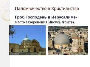 Паломничество в Христианстве Гроб Господень в Иерусалиме- место захоронения И