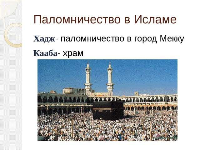 Паломничество в Исламе Хадж- паломничество в город Мекку Кааба- храм