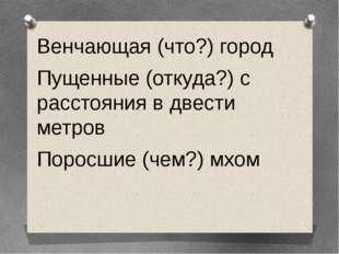 Венчающая (что?) город Пущенные (откуда?) с расстояния в двести метров Поросш