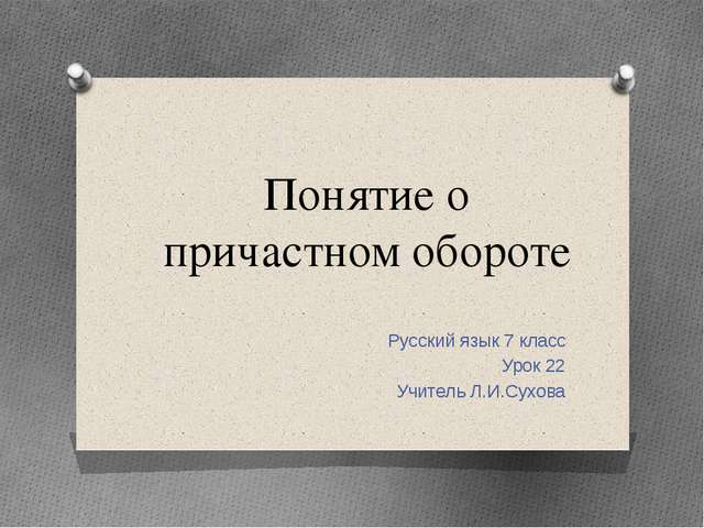 Понятие о причастном обороте Русский язык 7 класс Урок 22 Учитель Л.И.Сухова