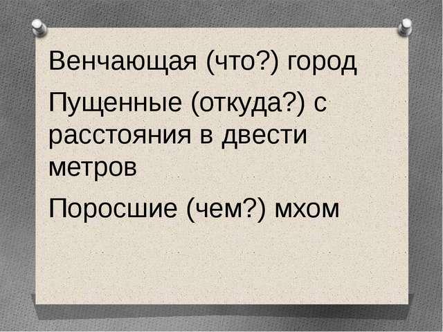 Венчающая (что?) город Пущенные (откуда?) с расстояния в двести метров Поросш...