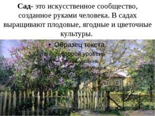 Сад- это искусственное сообщество, созданное руками человека. В садах выращив