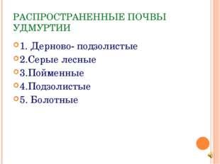 РАСПРОСТРАНЕННЫЕ ПОЧВЫ УДМУРТИИ 1. Дерново- подзолистые 2.Серые лесные 3.Пойм