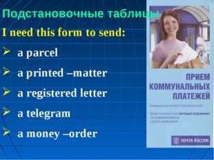 Подстановочные таблицы I need this form to send: a parcel a printed –matter a