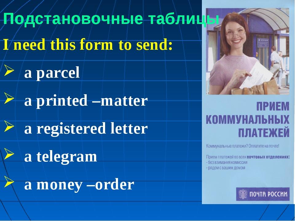 Подстановочные таблицы I need this form to send: a parcel a printed –matter a...