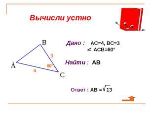 Вычисли устно 3 4 60° Дано : АС=4, ВС=3 АСВ=60° Найти : АВ Ответ : АВ = 13