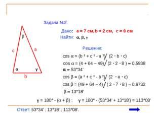 Задача №2.  β γ c a b Дано: a = 7 см, b = 2 см, c = 8 см Найти: , β, γ Реш