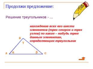 Продолжи предложение: Решение треугольников - … нахождение всех его шести эле