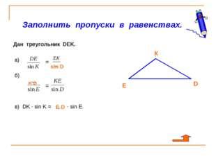 Заполнить пропуски в равенствах. Дан треугольник DEK. а) б) в) DK · sin K =