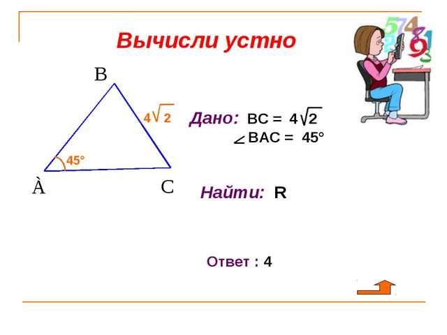 Вычисли устно 45° 4 2 Дано: ВС = 4 2 ВАС = 45° Найти: R Ответ : 4