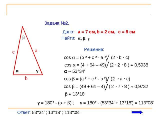 Задача №2.  β γ c a b Дано: a = 7 см, b = 2 см, c = 8 см Найти: , β, γ Реш...