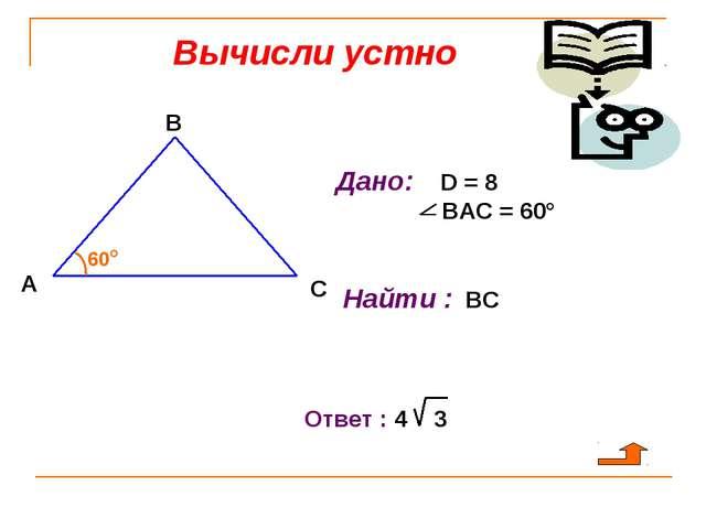 Вычисли устно А В С 60° Дано: D = 8 ВАС = 60° Найти : ВС Ответ : 4 3