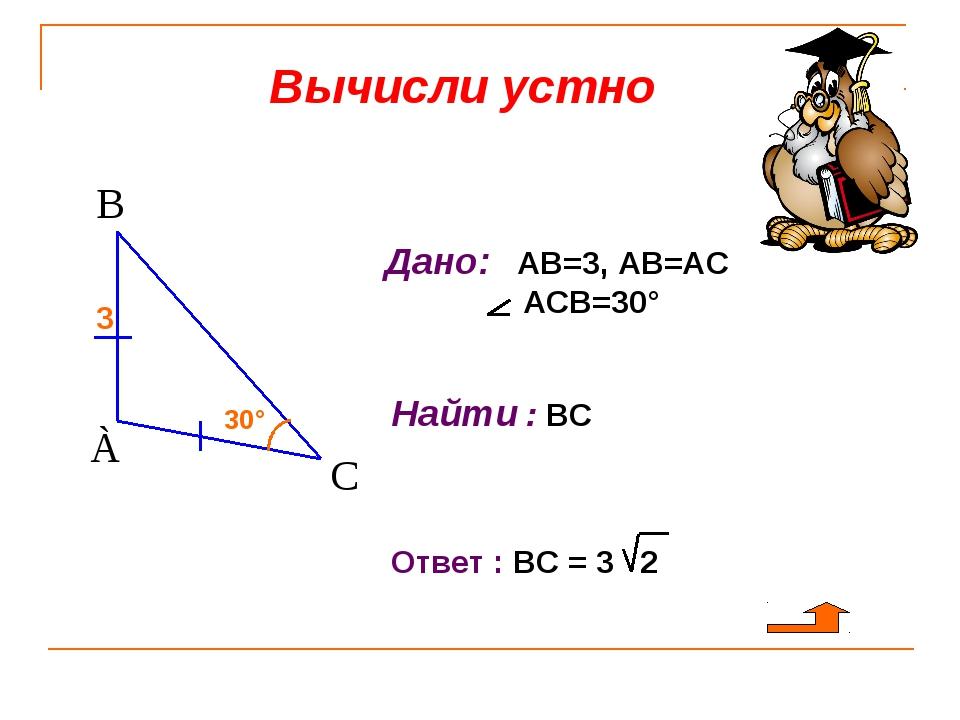 Вычисли устно Дано: АВ=3, АВ=АС АСВ=30° Найти : ВС 30° 3 Ответ : ВС = 3 2