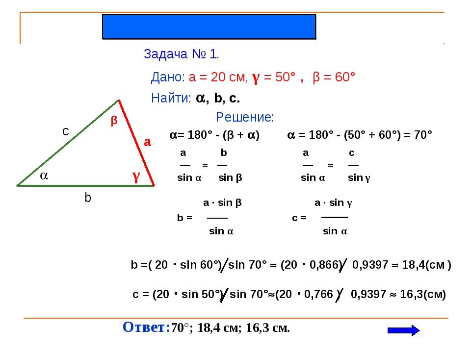 Задача № 1. Дано: a = 20 см, γ = 50° , β = 60° Найти: , b, c. Решение:  β γ...