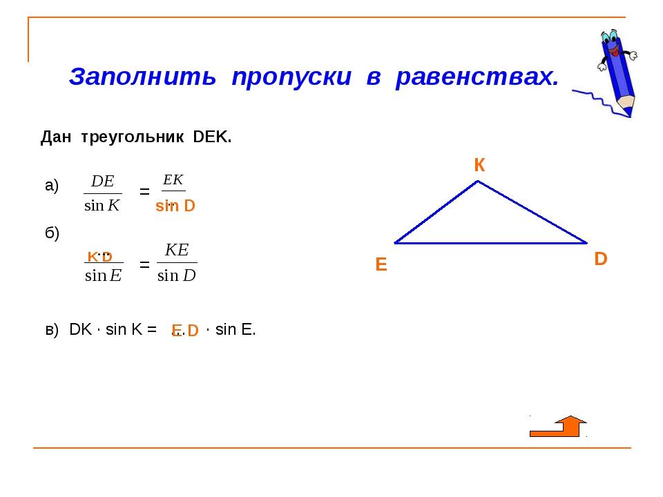 Заполнить пропуски в равенствах. Дан треугольник DEK. а) б) в) DK · sin K =...