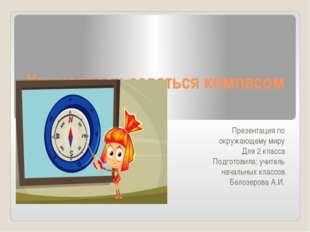 Учимся пользоваться компасом Презентация по окружающему миру Для 2 класса Под