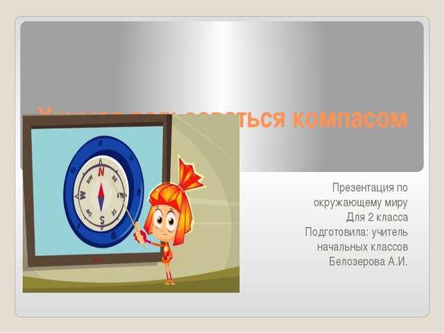 Учимся пользоваться компасом Презентация по окружающему миру Для 2 класса Под...