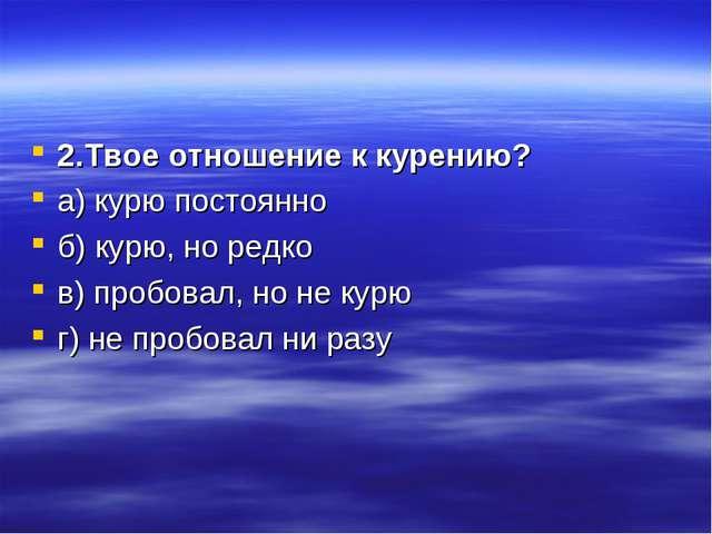 2.Твое отношение к курению? а) курю постоянно б) курю, но редко в) пробовал,...