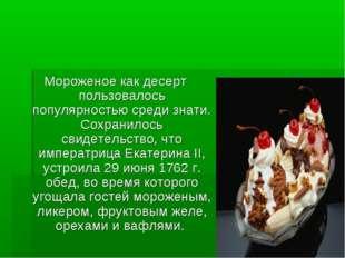 Мороженое как десерт пользовалось популярностью среди знати. Сохранилось свид