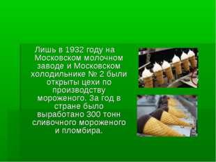 Лишь в 1932 году на Московском молочном заводе и Московском холодильнике № 2